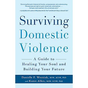 Surviving Domestic Violence - A Guide to Healing Your Soul and Buildin