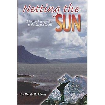 Netting the Sun - A Personal Geography of the Oregon Desert by Melvin