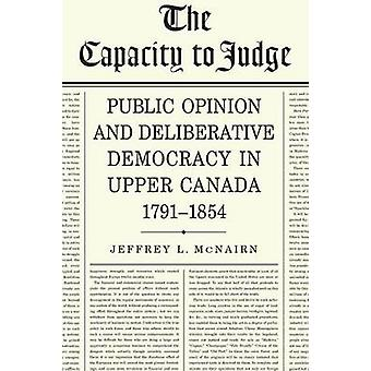The Capacity to Judge Public Opinion and Deliberative Democracy in Upper Canada17911854 by McNairn & Jeffrey L.