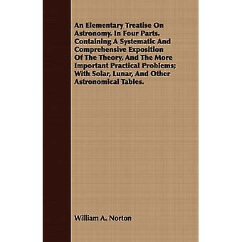 An Elementary Treatise On Astronomy. In Four Parts. Containing A Systematic And Comprehensive Exposition Of The Theory And The More Important Practical Problems With Solar Lunar And Other Astronom by Norton & William A.