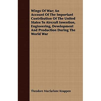 Wings Of War An Account Of The Important Contribution Of The United States To Aircraft Invention Engineering Development And Production During The World War by Knappen & Theodore Macfarlane