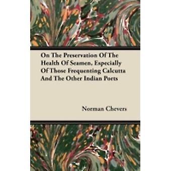 On The Preservation Of The Health Of Seamen Especially Of Those Frequenting Calcutta And The Other Indian Ports by Chevers & Norman