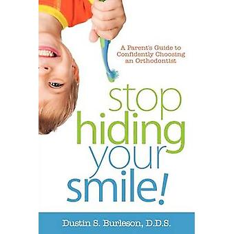 Stop Hiding Your Smile a Parents Guide to Confidently Choosing an Orthodontist by Burleson & D. D. S. Dustin S.