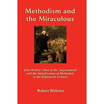 Methodism and the Miraculous John Wesleys Idea of the Supernatural and the Identification of Methodists in the EighteenthCentury by Webster & Robert