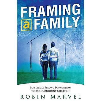 Framing a Family Building a Foundation to Raise Confident Children by Marvel & Robin