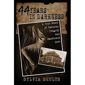 44 Years in Darkness A True Story of Madness Tragedy and Shattered Love by Shults & Sylvia