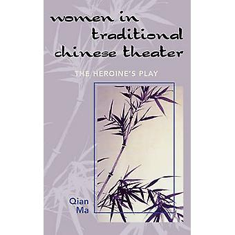 Women in Traditional Chinese Theater The Heroines Play by Ma & Qian