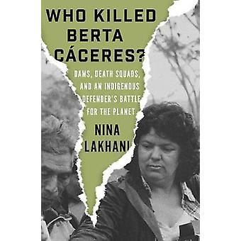 Who Killed Berta Caceres? - Dams - Death Squads - and an Indigenous De