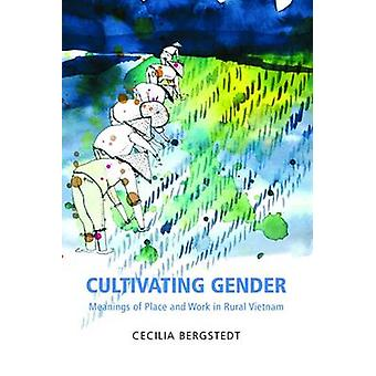 Cultivating Gender - Meanings of Place and Work in Rural Vietnam by Ce