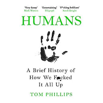 Humans - A Brief History of How We F*cked It All Up by Tom Phillips -