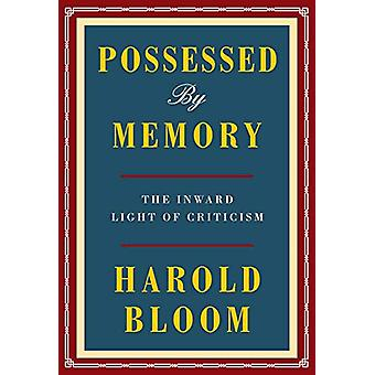 Possessed by Memory - The Inward Light of Criticism by Harold Bloom -