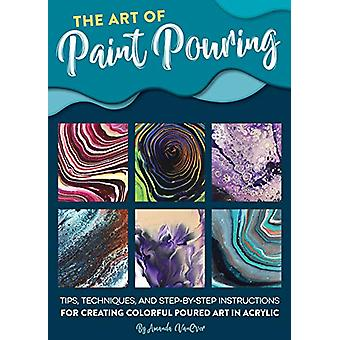 The Art of Paint Pouring - Tips - techniques - and step-by-step instru
