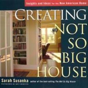 Creating the Not So Big House by Sarah Susanka & Photographs by Grey Crawford