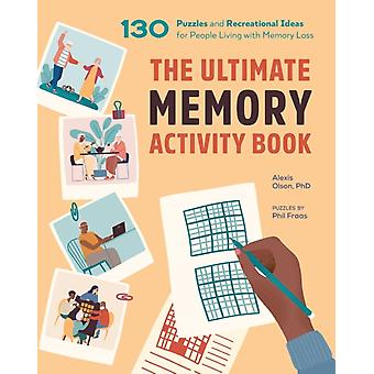 The Ultimate Memory Activity Book  130 Puzzles and Recreational Ideas for People Living with Memory Loss by Alexis Olson & Phil Fraas