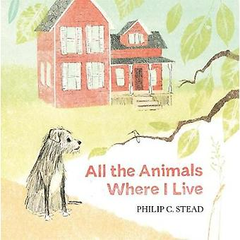 All the Animals Where I Live by Philip C. Stead - 9781626726567 Book