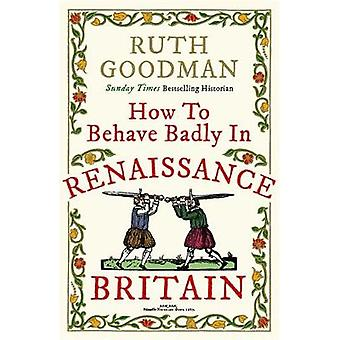How to Behave Badly in Renaissance Britain by Ruth Goodman - 97817824
