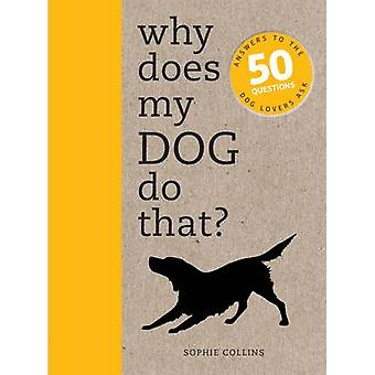 Why Does My Dog Do That? - Answers to the 50 Questions Dog Lovers Ask