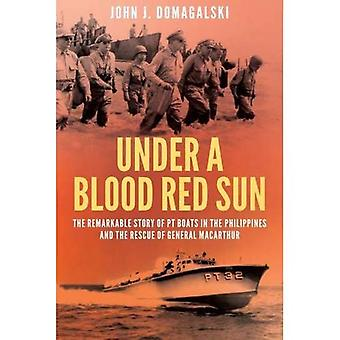 Under a Blood Red Sun - The remarkable story of PT boats in the Philippines and the rescue of General MacArthur