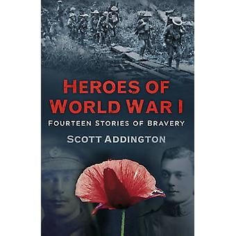 Heroes of World War I - Fourteen Stories of Bravery by Scott Addington