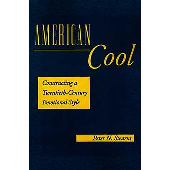 American Cool Constructing a TwentiethCentury Emotional Style by Stearns & Peter N.