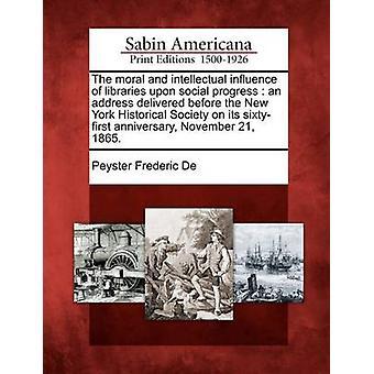 L'influenza morale e intellettuale delle librerie progresso sociale un indirizzo consegnato prima la New York Historical Society il suo anniversario di sixtyfirst 21 novembre 1865. da De & Peyster Frederic