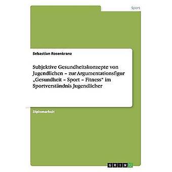 Subjektive Gesundheitskonzepte von Jugendlichen Zur Argumentationsfigur Gesundheit Sport Fitness Im Sportverstndnis Jugendlicher von Rosenkranz & Sebastian