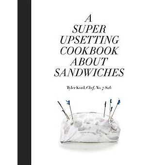 A Super Upsetting Cookbook about Sandwiches by Tyler Kord - William W
