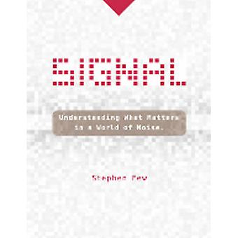 Signal - Understanding What Matters in a World of Noise by Stephen Few