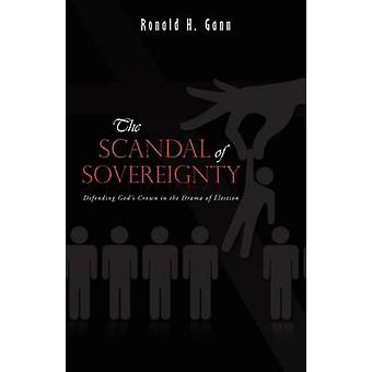 The Scandal of Sovereignty Defending Gods Crown in the Drama of Election by Gann & Ronald H.