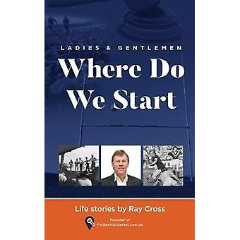 Ladies and Gentlemen  WHERE DO WE START Life Stories by Cross & Ray