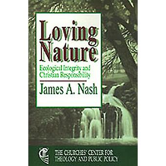 Loving Nature Ecological Integrity and Christian Responsibility by Nash & James A.