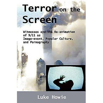 Terror on the Screen Witnesses and the Reanimation of 911 as ImageEvent Popular Culture and Pornography by Howie & Luke