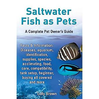 Saltwater Fish as Pets. Facts  Information Diseases Aquarium Identification Supplies Species Acclimating Food Care Compatibility Tank Setup by Brown & Lolly