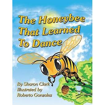 The Honeybee That Learned to Dance A Childrens Nature Picture Book a Fun Honeybee Story That Kids Will Love by Clark & Sharon