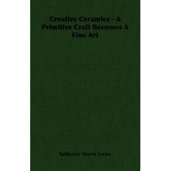 Creative Ceramics  A Primitive Craft Becomes A Fine Art by Lester & Katherine Morris