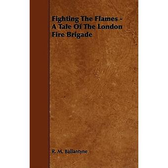 Fighting the Flames  A Tale of the London Fire Brigade by Ballantyne & Robert Michael