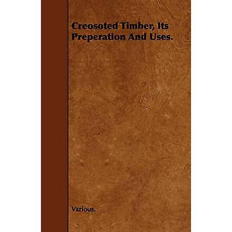 Creosoted Timber Its Preperation and Uses. by Various