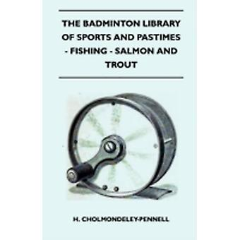 The Badminton Library of Sports and Pastimes  Fishing  Salmon and Trout by CholmondeleyPennell & H.