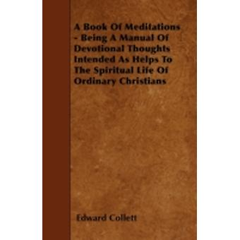 A Book Of Meditations  Being A Manual Of Devotional Thoughts Intended As Helps To The Spiritual Life Of Ordinary Christians by Collett & Edward