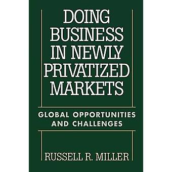 Doing Business in Newly Privatized Markets Global Opportunities and Challenges by Miller & Russell R.
