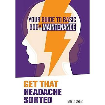 Get That Headache Sorted How to prevent avoidable headaches by Searle & Bernie