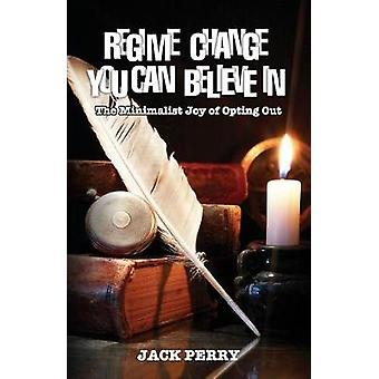 Regime Change You Can Believe In The Minimalist Joy of Opting Out by Perry & Jack