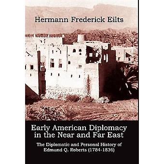 Early American Diplomacy in the Near and Far East The Diplomatic and Personal History of Edmund Q. Roberts 17841836 by Eilts & Hermann Frederick