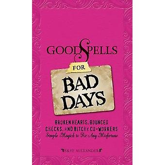 Good Spells for Bad Days Broken Hearts Bounced Checks and Bitchy CoWorkers Simple Magick to Fix Any Misfortune by Alexander & Skye