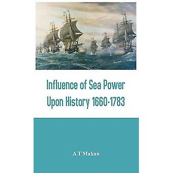 Influence of Sea Power Upon History 16601783 by Mahan & A T