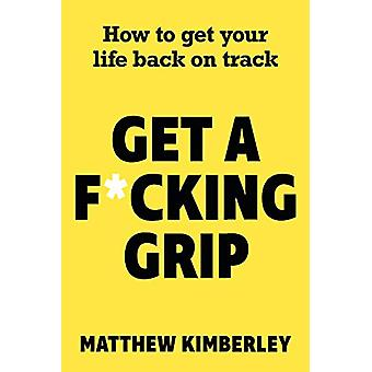 Get a F*cking Grip - How to Get Your Life Back on Track by Matthew Kim