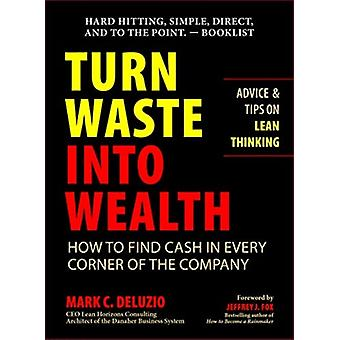 Turn Waste into Wealth  How to Find Cash in Every Corner of the Company by Mark C Deluzio & Foreword by Jeffrey J Fox