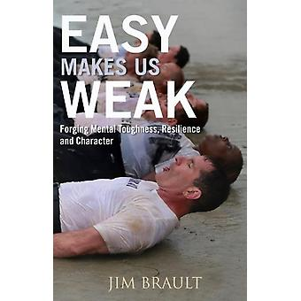 Easy Makes Us Weak  Forging Mental Toughness Resilience and Character by Jim Brault