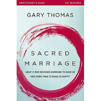 Sacred Marriage Participants Guide What If God Designed Marriage to Make Us Holy More Than to Make Us Happy by Thomas & Gary L.