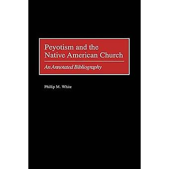 Peyotism and the Native American Church An Annotated Bibliography by White & Phillip M.